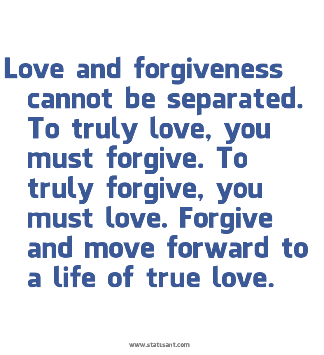 Love-and-forgiveness-cannot-be-separated.-To-truly-love-2C-you-must-forgive.-To-truly-forgive-2C-you-must-love.-Forgive-and-move-forward-to-a-life-of-true-love.-status